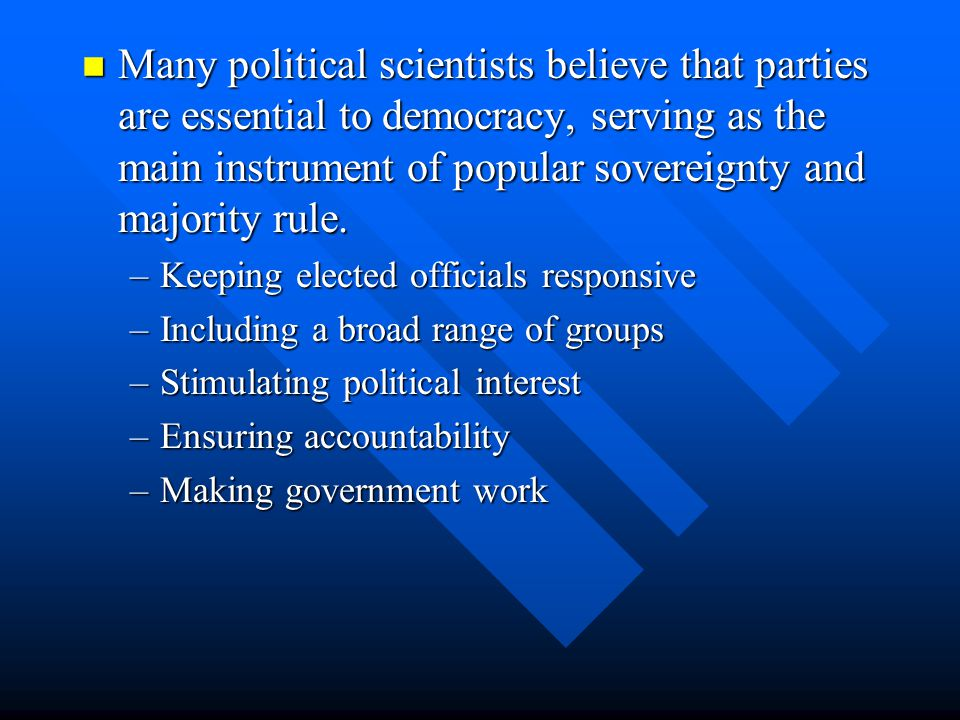 Many political scientists believe that parties are essential to democracy, serving as the main instrument of popular sovereignty and majority rule.