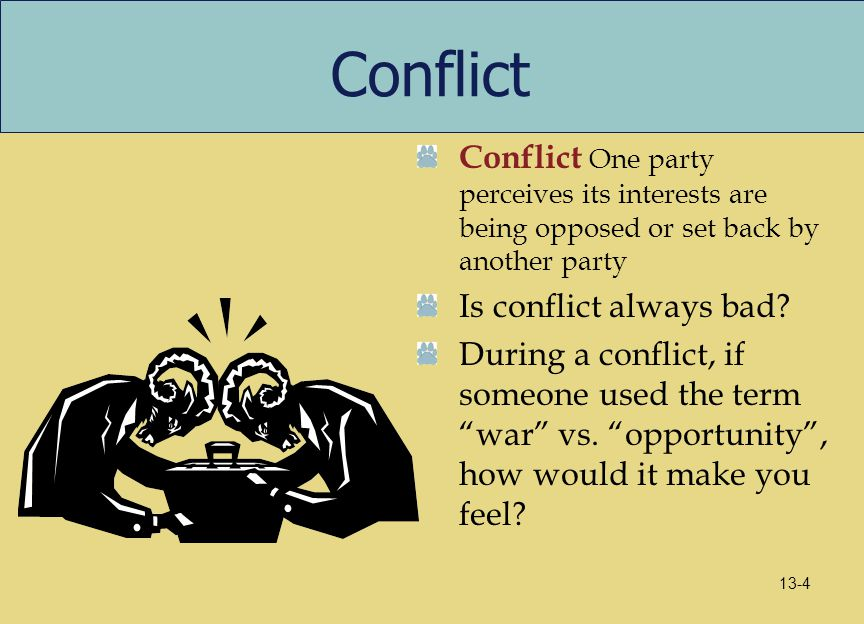 Conflict Conflict One party perceives its interests are being opposed or set back by another party.