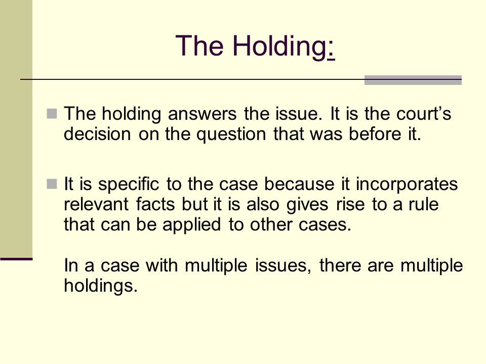 The Holding: The holding answers the issue. It is the court's decision on the question that was before it.