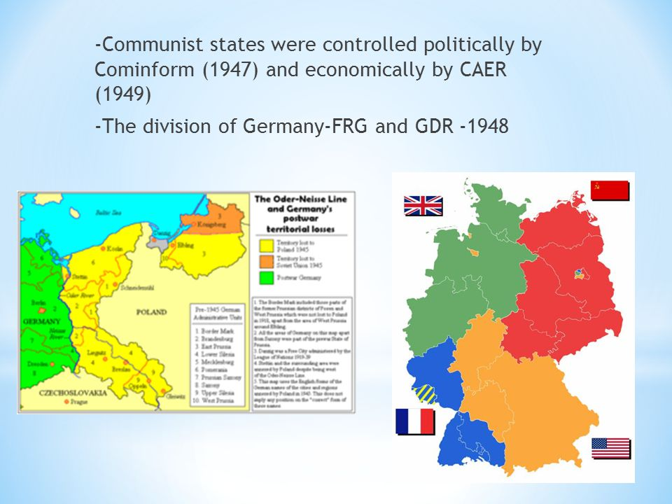 -Communist states were controlled politically by Cominform (1947) and economically by CAER (1949) -The division of Germany-FRG and GDR -1948
