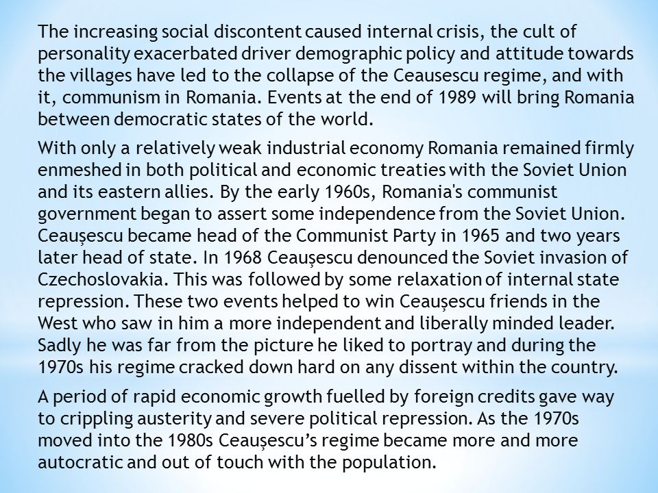 The increasing social discontent caused internal crisis, the cult of personality exacerbated driver demographic policy and attitude towards the villages have led to the collapse of the Ceausescu regime, and with it, communism in Romania.
