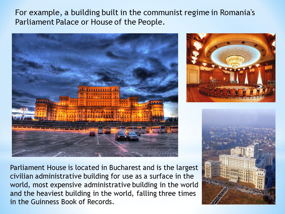 For example, a building built in the communist regime in Romania s Parliament Palace or House of the People.