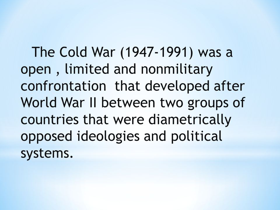 The Cold War (1947-1991) was a open , limited and nonmilitary confrontation that developed after World War II between two groups of countries that were diametrically opposed ideologies and political systems.