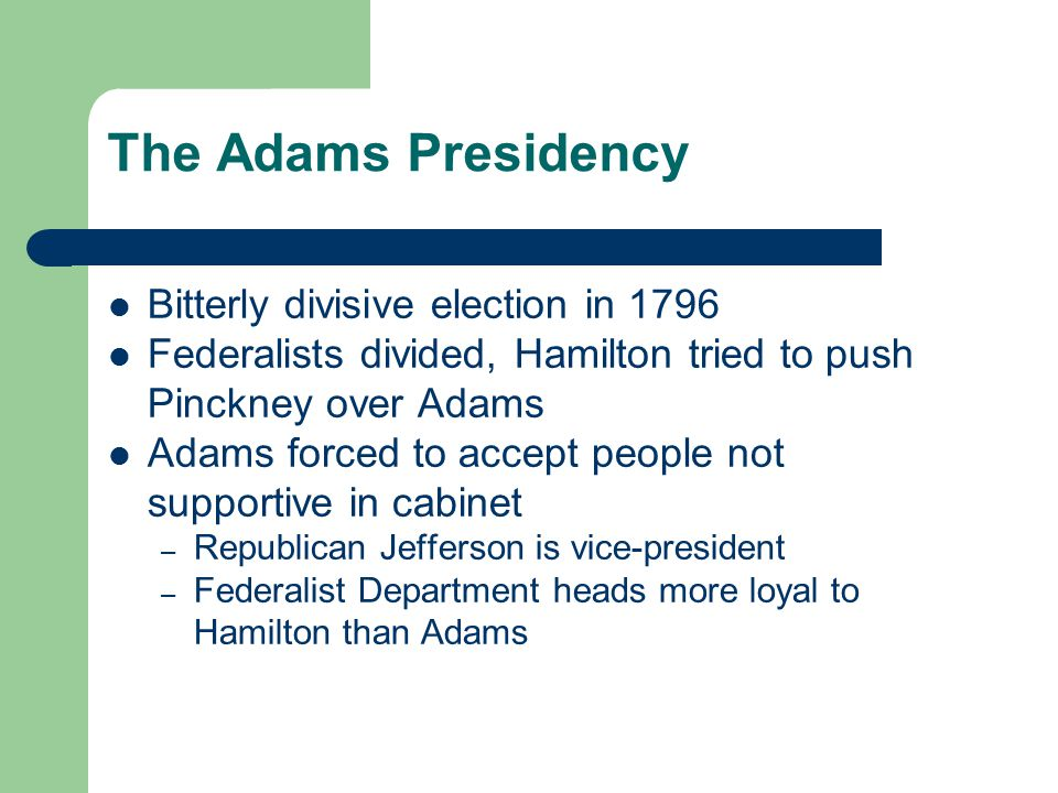 The Adams Presidency Bitterly divisive election in 1796