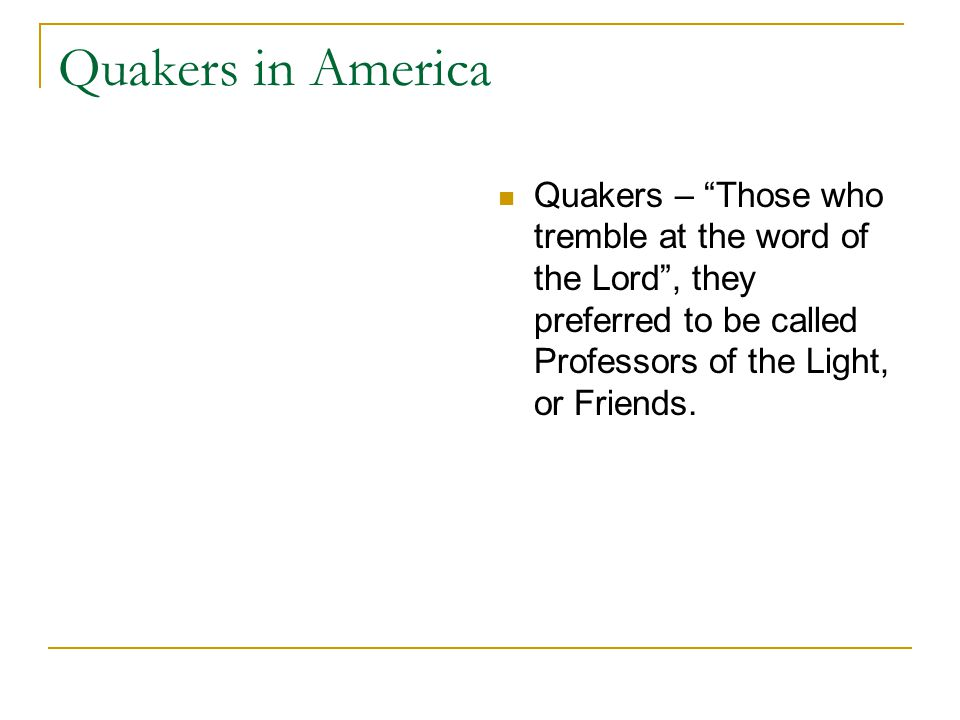 Quakers in America Quakers – Those who tremble at the word of the Lord , they preferred to be called Professors of the Light, or Friends.