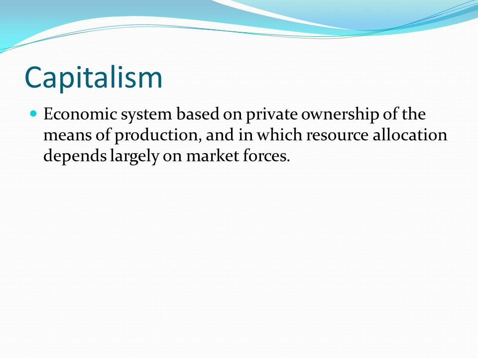 Capitalism Economic system based on private ownership of the means of production, and in which resource allocation depends largely on market forces.