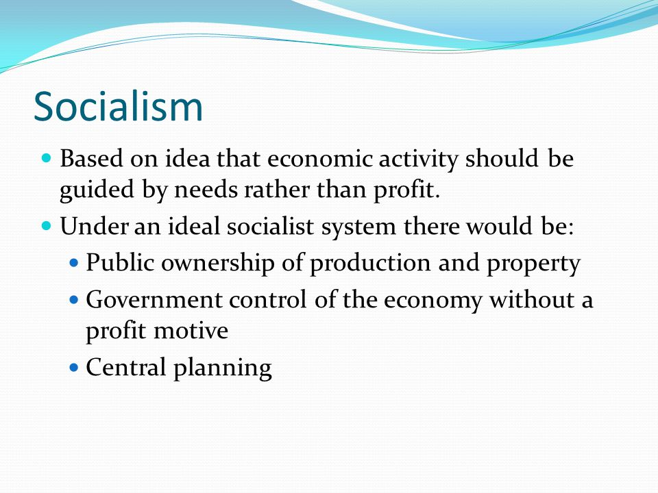 Socialism Based on idea that economic activity should be guided by needs rather than profit. Under an ideal socialist system there would be: