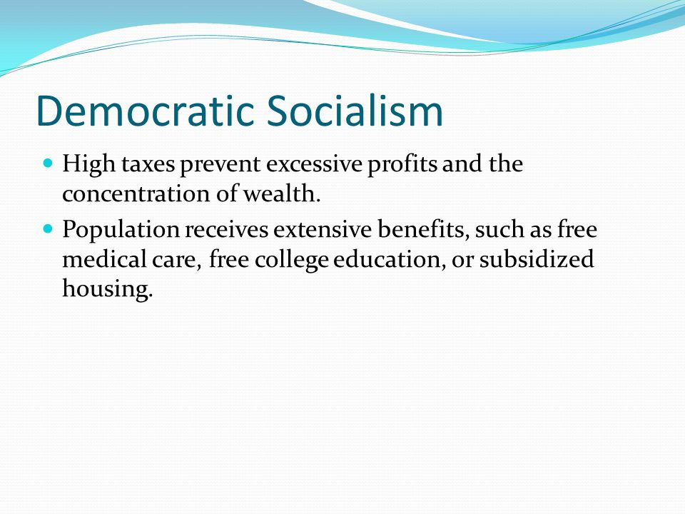 Democratic Socialism High taxes prevent excessive profits and the concentration of wealth.