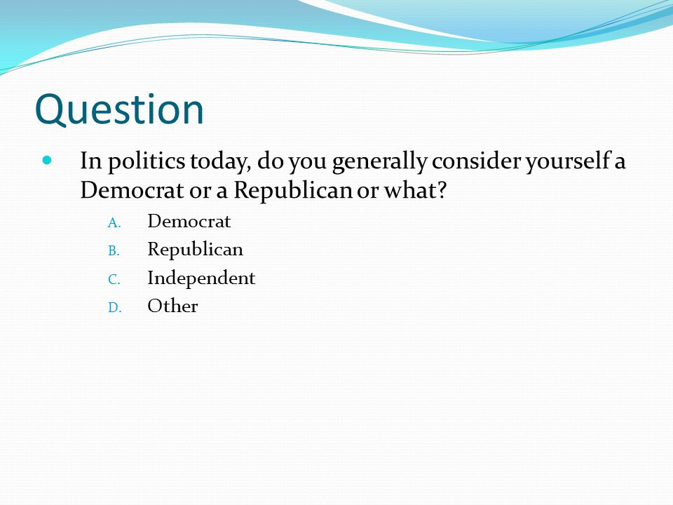 Question In politics today, do you generally consider yourself a Democrat or a Republican or what Democrat.