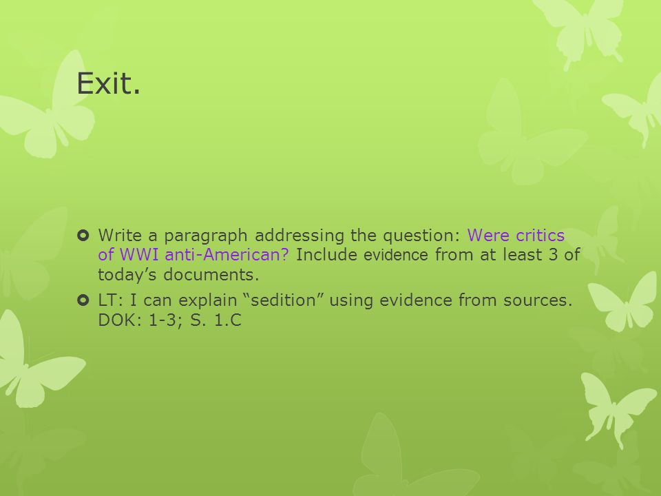 Exit. Write a paragraph addressing the question: Were critics of WWI anti-American Include evidence from at least 3 of today's documents.