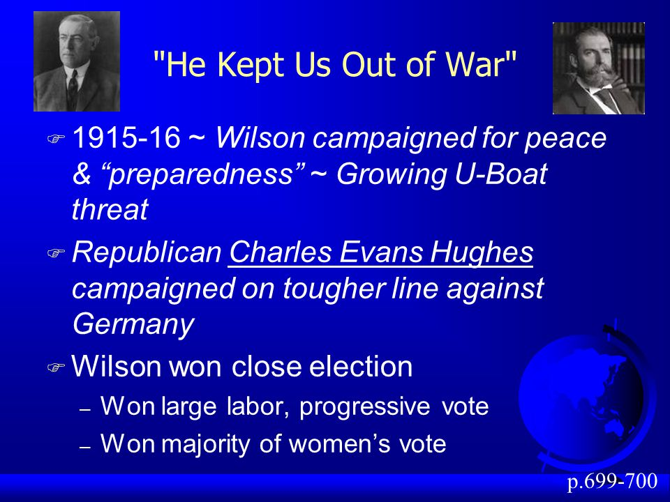 He Kept Us Out of War 1915-16 ~ Wilson campaigned for peace & preparedness ~ Growing U-Boat threat.