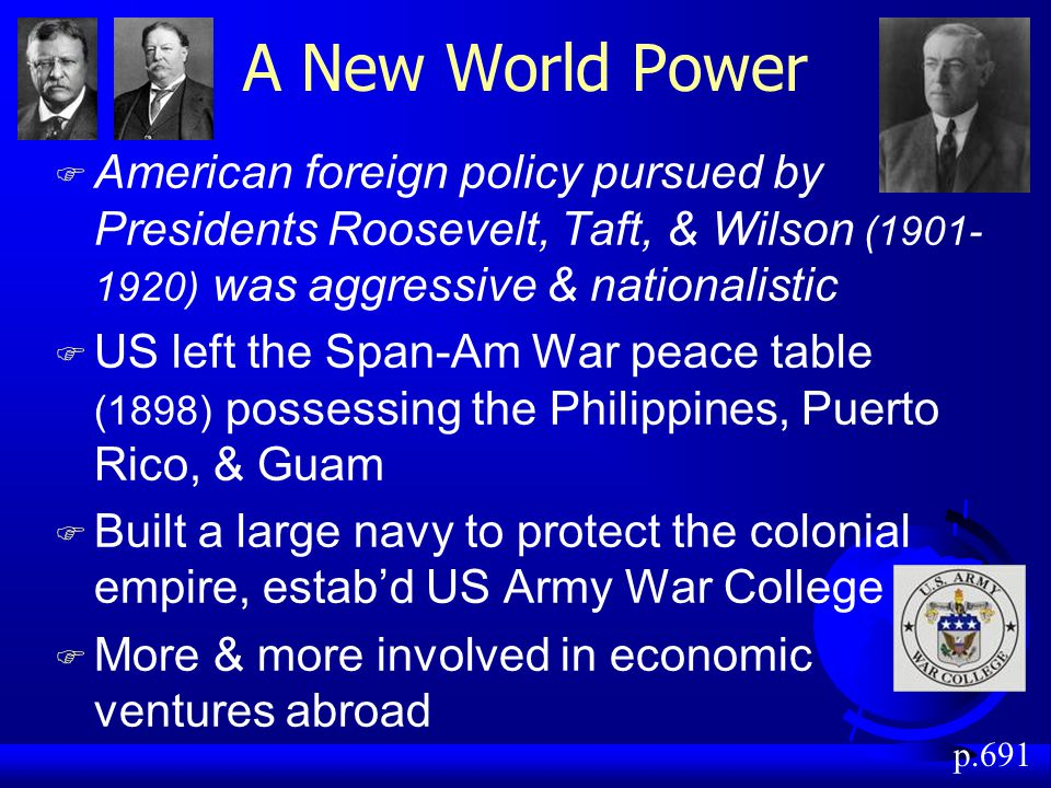 A New World Power American foreign policy pursued by Presidents Roosevelt, Taft, & Wilson (1901-1920) was aggressive & nationalistic.