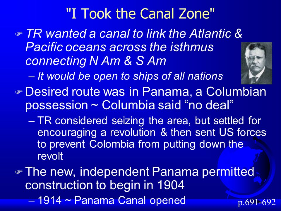 I Took the Canal Zone TR wanted a canal to link the Atlantic & Pacific oceans across the isthmus connecting N Am & S Am.