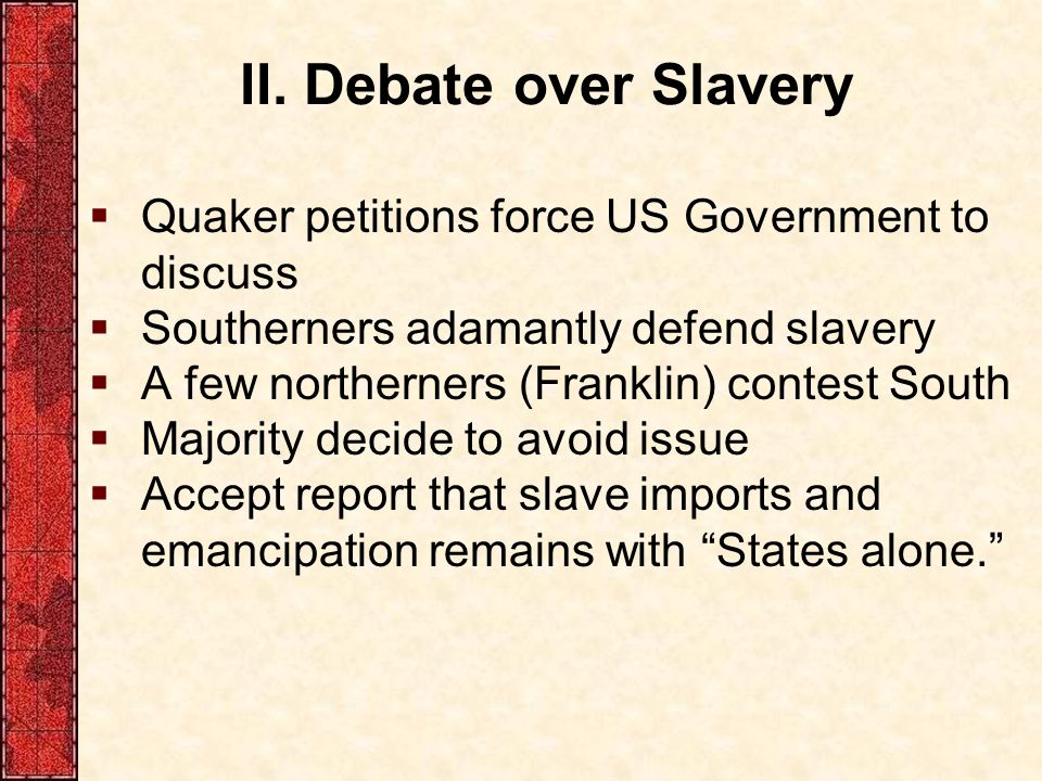 II. Debate over Slavery Quaker petitions force US Government to discuss. Southerners adamantly defend slavery.