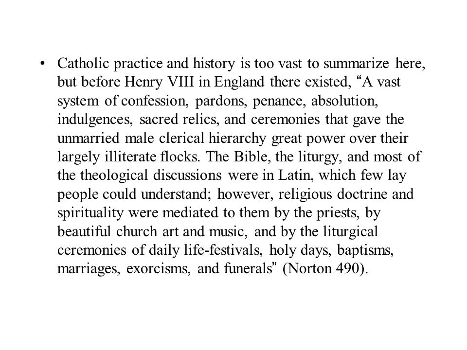 Catholic practice and history is too vast to summarize here, but before Henry VIII in England there existed, A vast system of confession, pardons, penance, absolution, indulgences, sacred relics, and ceremonies that gave the unmarried male clerical hierarchy great power over their largely illiterate flocks.