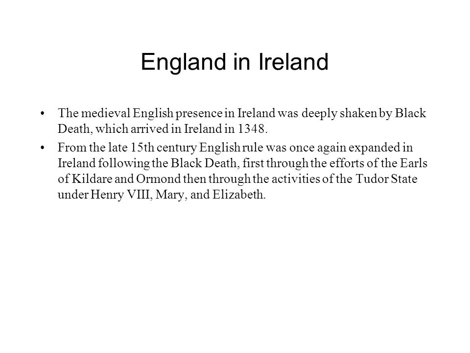 England in Ireland The medieval English presence in Ireland was deeply shaken by Black Death, which arrived in Ireland in 1348.