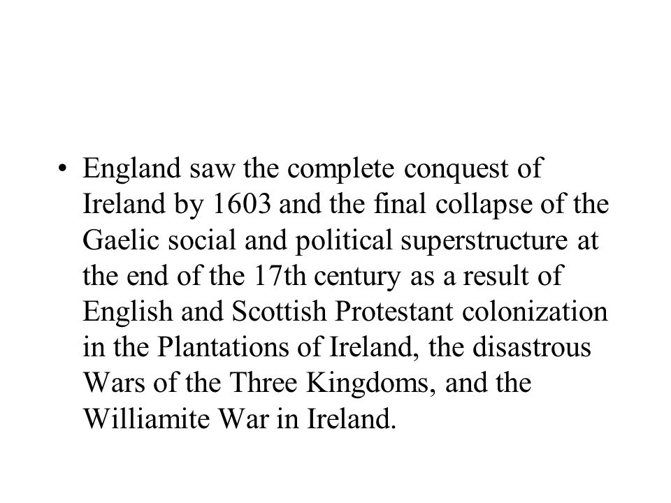 England saw the complete conquest of Ireland by 1603 and the final collapse of the Gaelic social and political superstructure at the end of the 17th century as a result of English and Scottish Protestant colonization in the Plantations of Ireland, the disastrous Wars of the Three Kingdoms, and the Williamite War in Ireland.