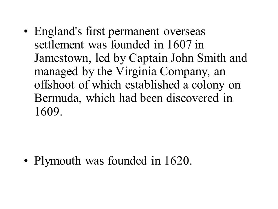 England s first permanent overseas settlement was founded in 1607 in Jamestown, led by Captain John Smith and managed by the Virginia Company, an offshoot of which established a colony on Bermuda, which had been discovered in 1609.