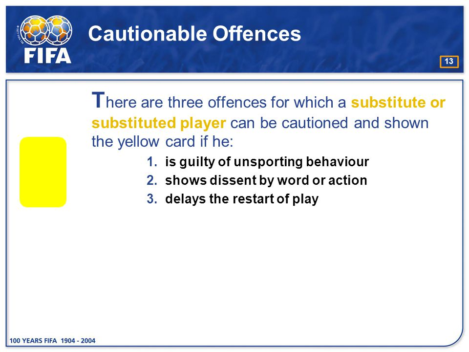Cautionable Offences There are three offences for which a substitute or substituted player can be cautioned and shown the yellow card if he: