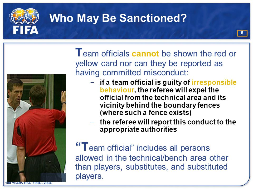 Who May Be Sanctioned Team officials cannot be shown the red or yellow card nor can they be reported as having committed misconduct: