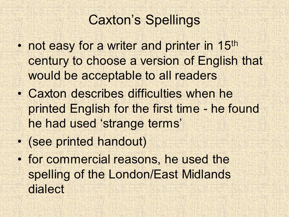 Caxton's Spellings not easy for a writer and printer in 15th century to choose a version of English that would be acceptable to all readers.