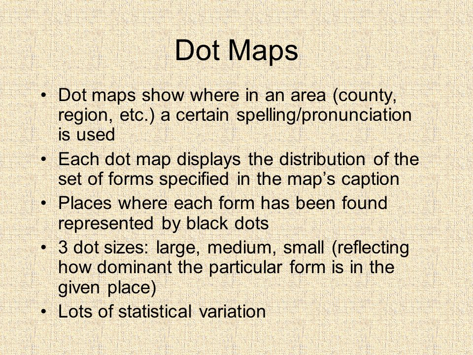 Dot Maps Dot maps show where in an area (county, region, etc.) a certain spelling/pronunciation is used.