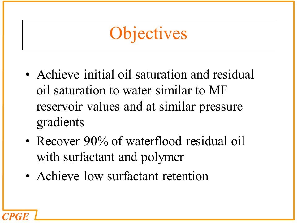 Objectives Achieve initial oil saturation and residual oil saturation to water similar to MF reservoir values and at similar pressure gradients.