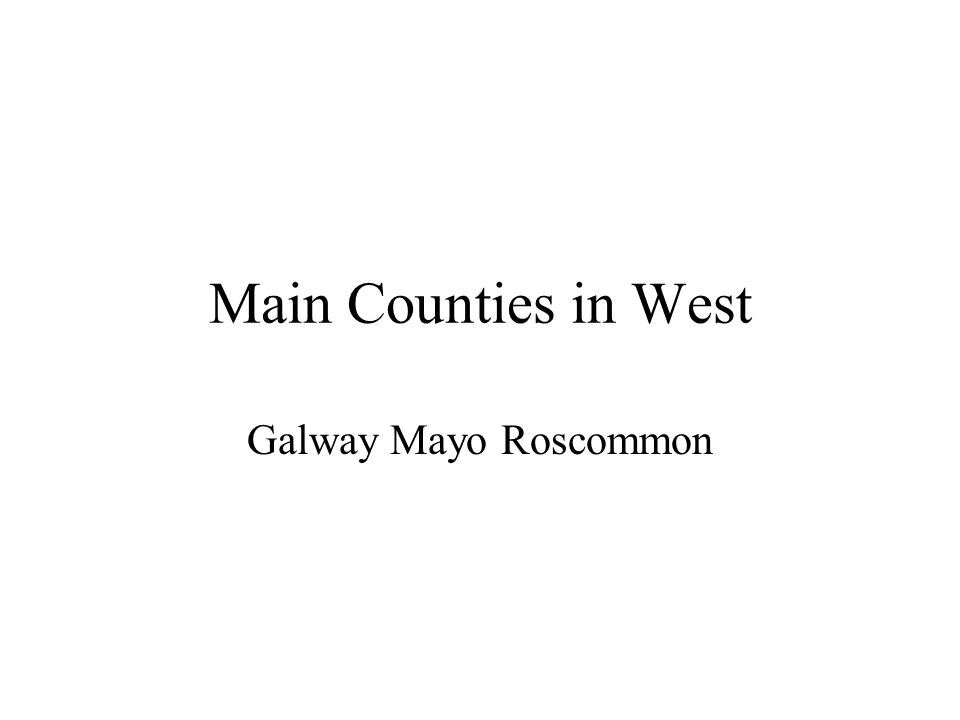 Main Counties in West Galway Mayo Roscommon
