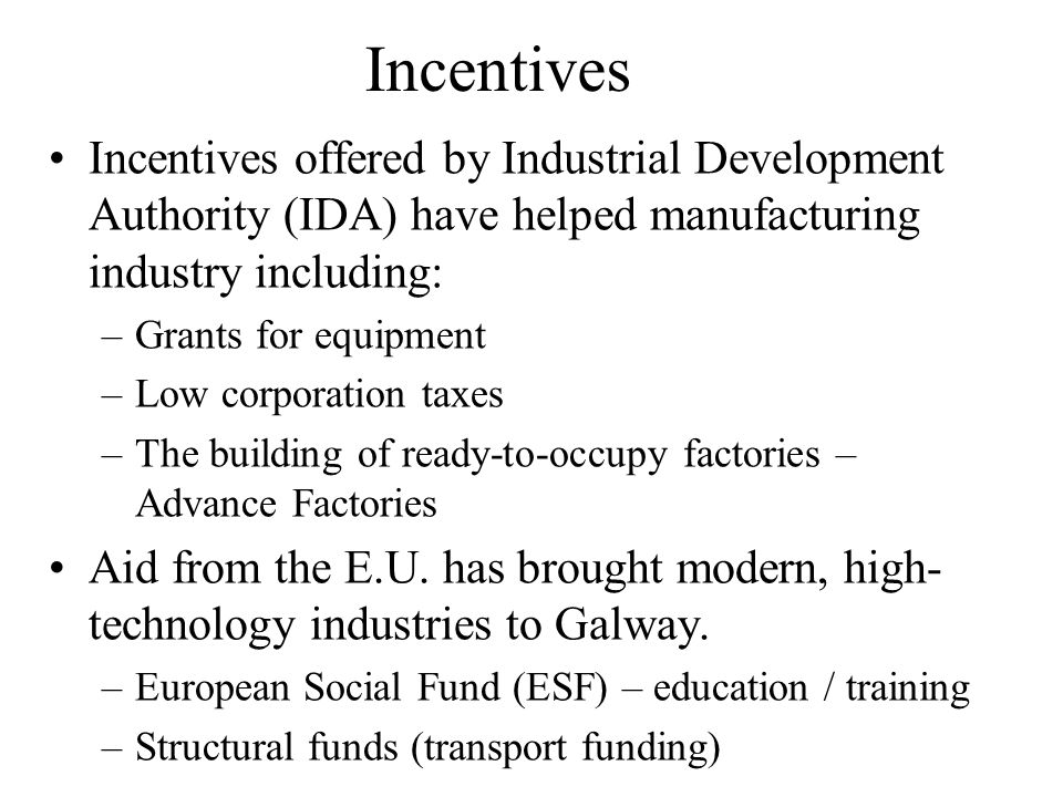Incentives Incentives offered by Industrial Development Authority (IDA) have helped manufacturing industry including: