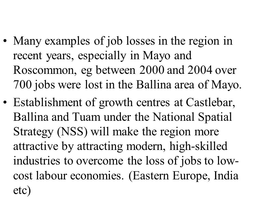 Many examples of job losses in the region in recent years, especially in Mayo and Roscommon, eg between 2000 and 2004 over 700 jobs were lost in the Ballina area of Mayo.