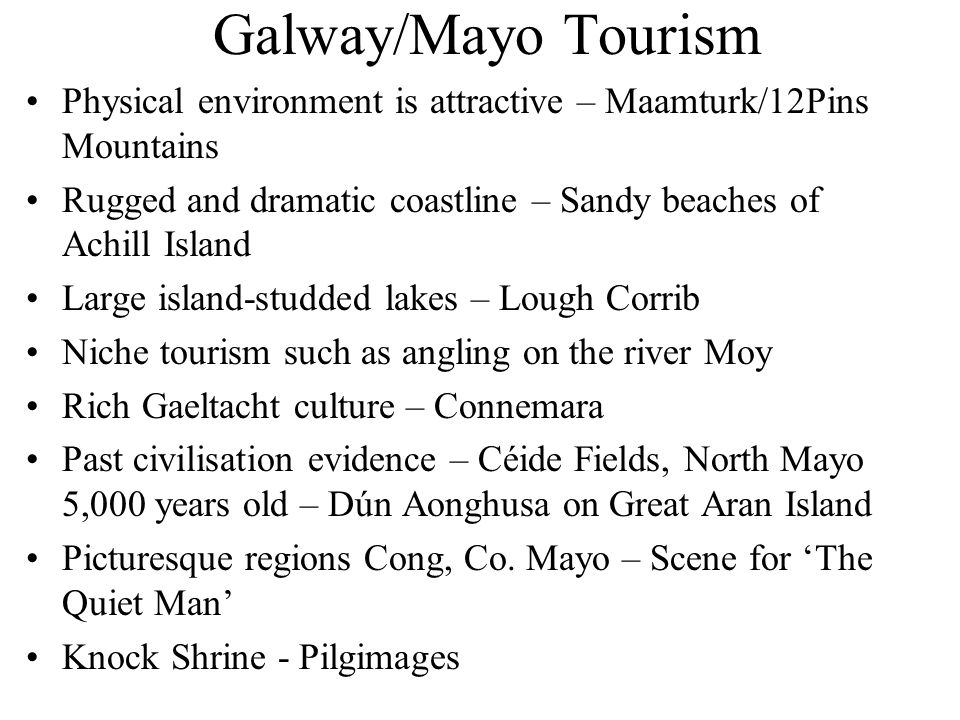 Galway/Mayo Tourism Physical environment is attractive – Maamturk/12Pins Mountains. Rugged and dramatic coastline – Sandy beaches of Achill Island.