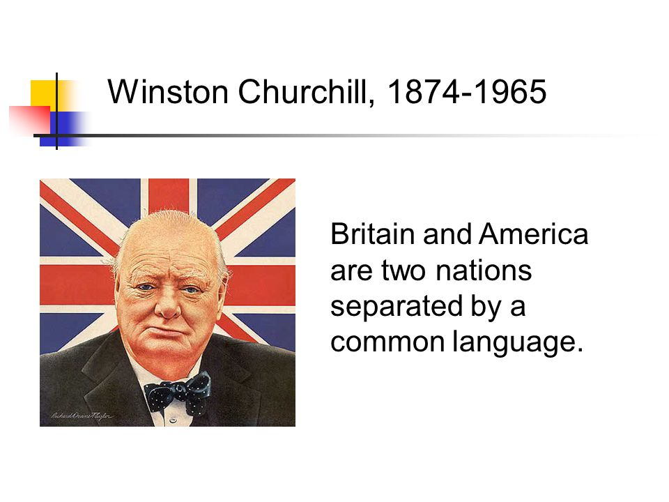 Winston Churchill, 1874-1965 Britain and America are two nations separated by a common language.