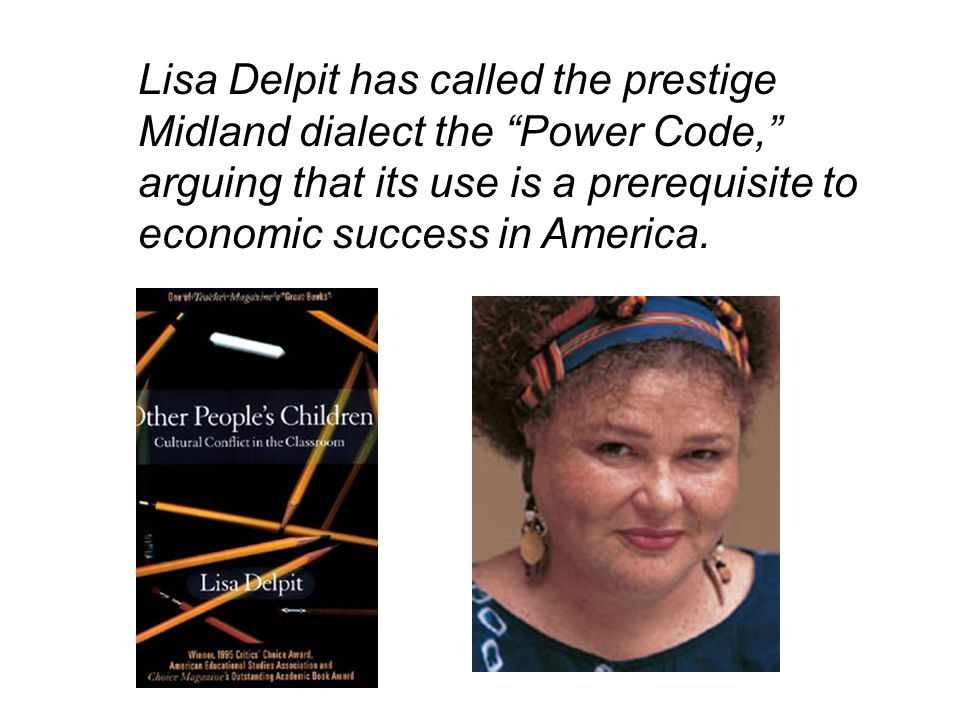 Lisa Delpit has called the prestige Midland dialect the Power Code, arguing that its use is a prerequisite to economic success in America.