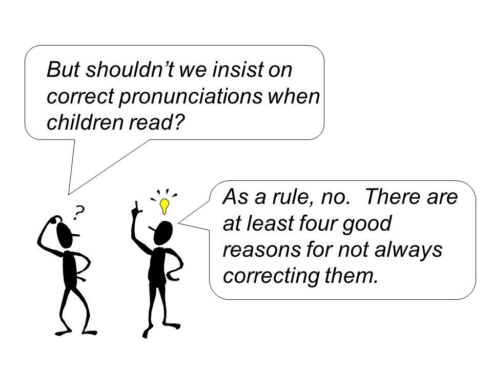 But shouldn't we insist on correct pronunciations when children read
