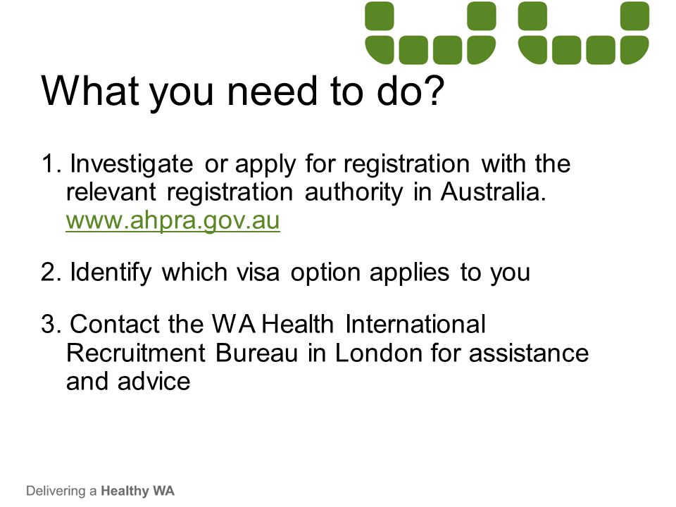 What you need to do 1. Investigate or apply for registration with the relevant registration authority in Australia. www.ahpra.gov.au.