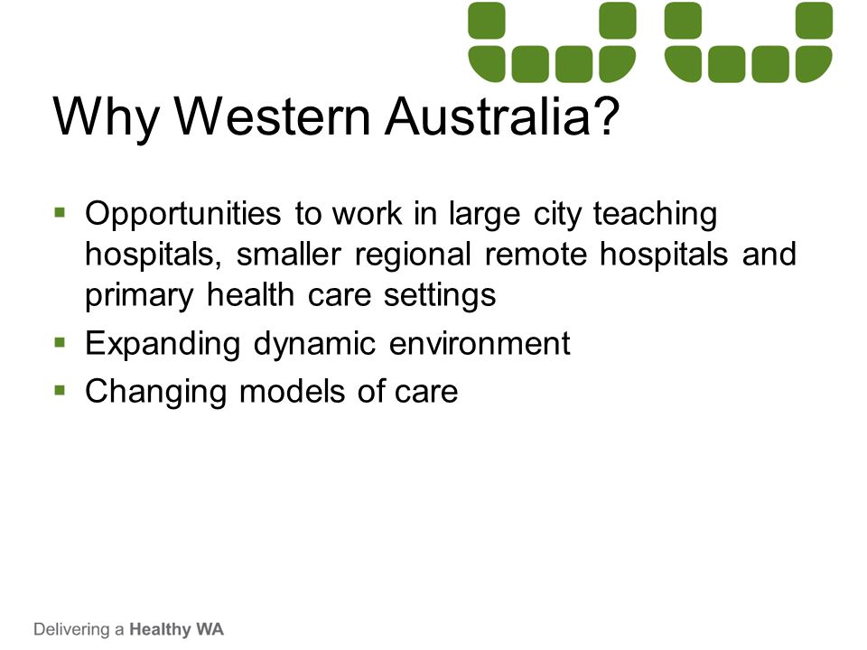 Why Western Australia Opportunities to work in large city teaching hospitals, smaller regional remote hospitals and primary health care settings.
