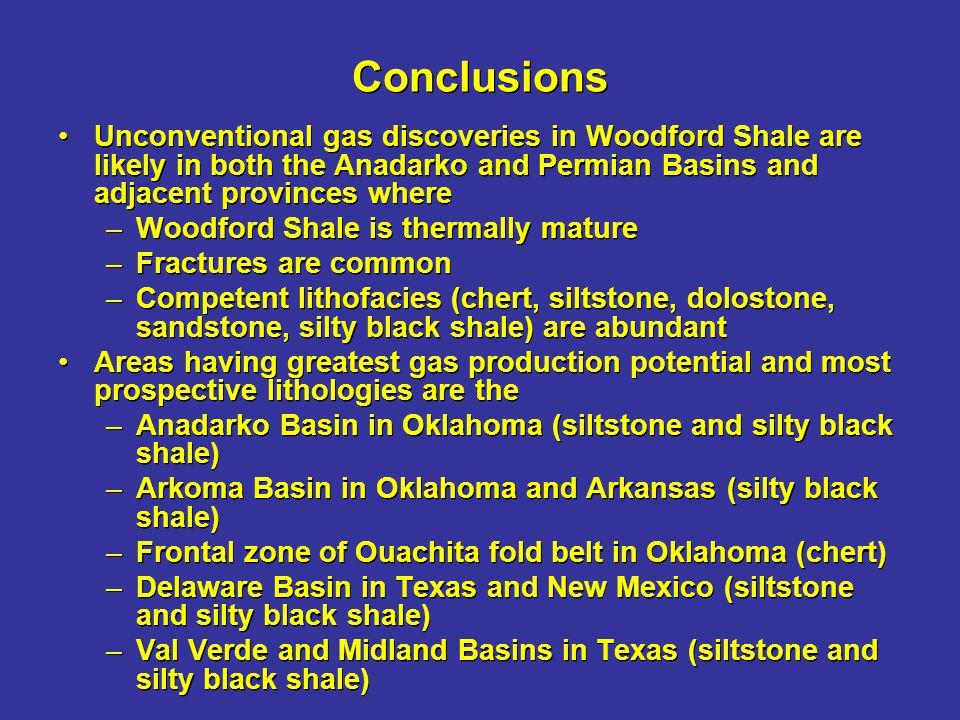 Conclusions Unconventional gas discoveries in Woodford Shale are likely in both the Anadarko and Permian Basins and adjacent provinces where.