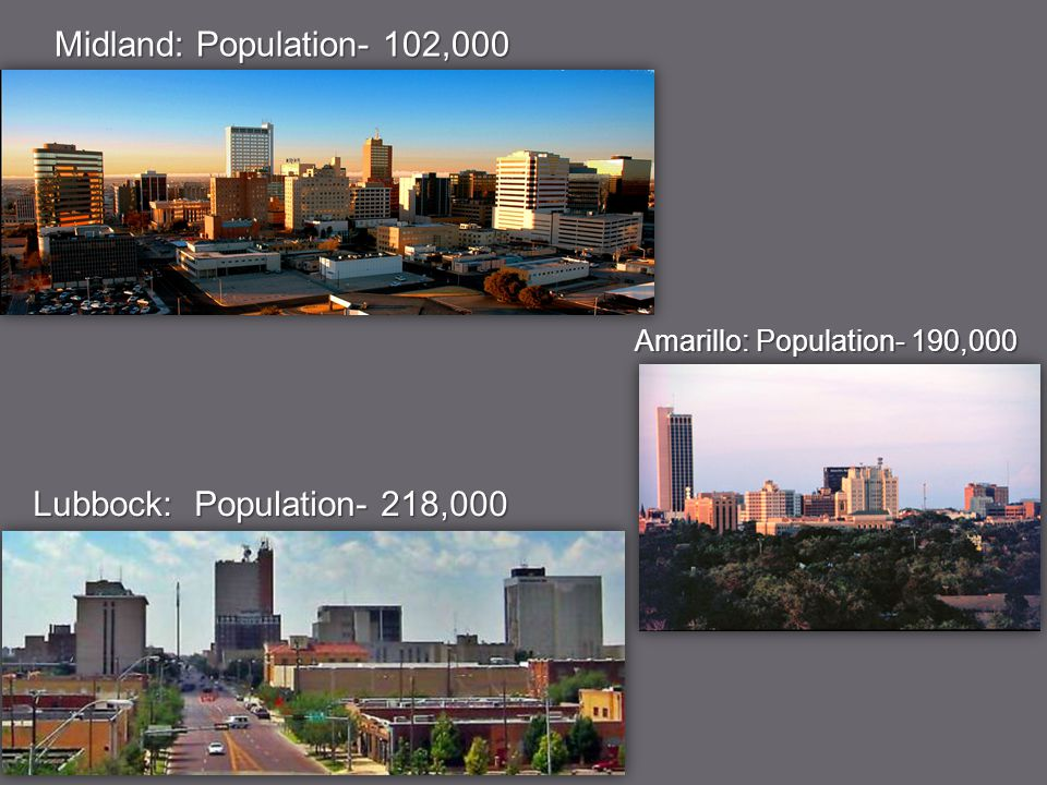 Midland: Population- 102,000 Lubbock: Population- 218,000