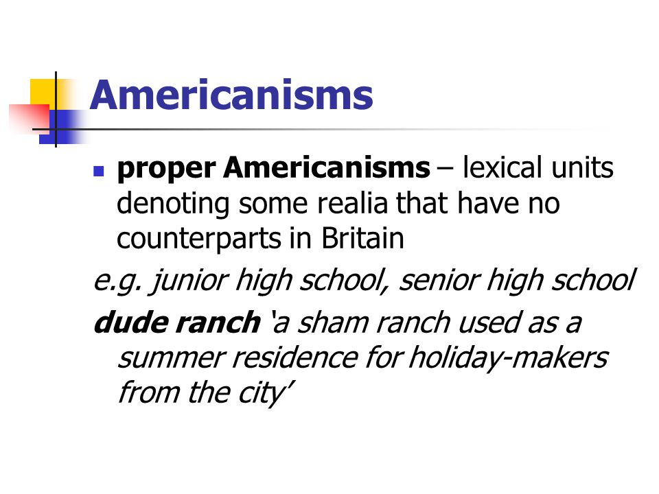 Americanisms proper Americanisms – lexical units denoting some realia that have no counterparts in Britain.
