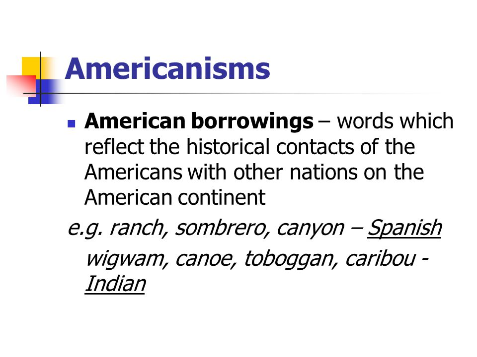 Americanisms American borrowings – words which reflect the historical contacts of the Americans with other nations on the American continent.