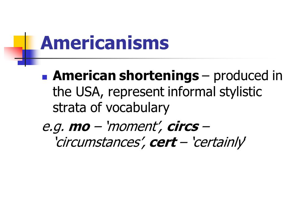 Americanisms American shortenings – produced in the USA, represent informal stylistic strata of vocabulary.