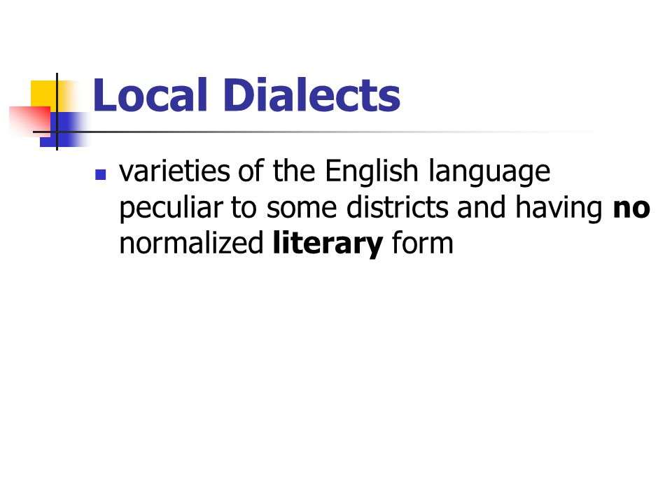 Local Dialects varieties of the English language peculiar to some districts and having no normalized literary form.