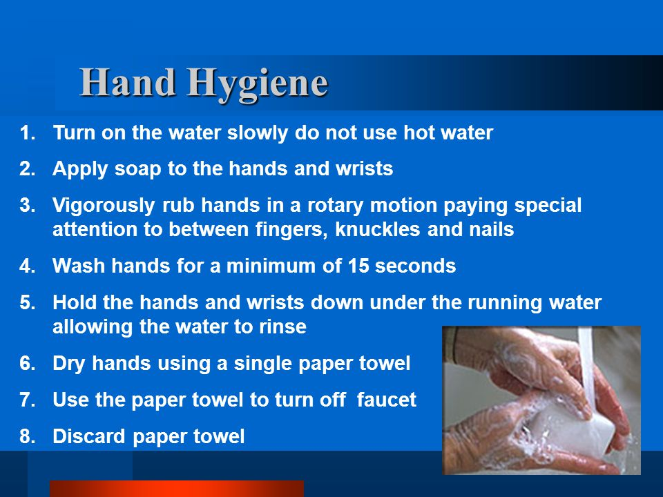 Hand Hygiene Turn on the water slowly do not use hot water