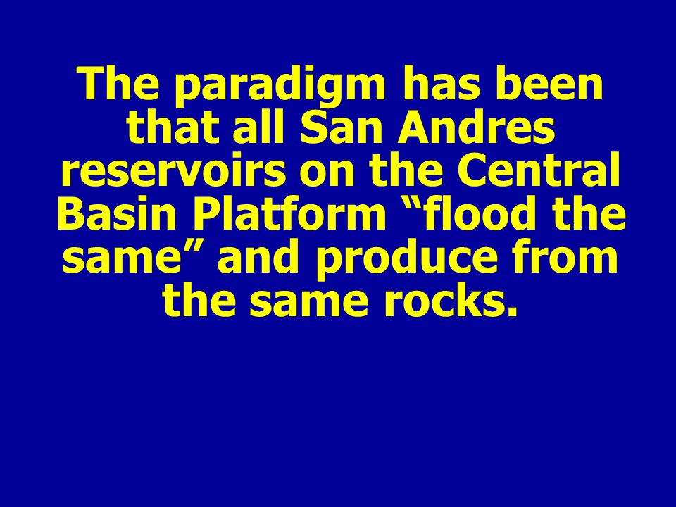 The paradigm has been that all San Andres reservoirs on the Central Basin Platform flood the same and produce from the same rocks.
