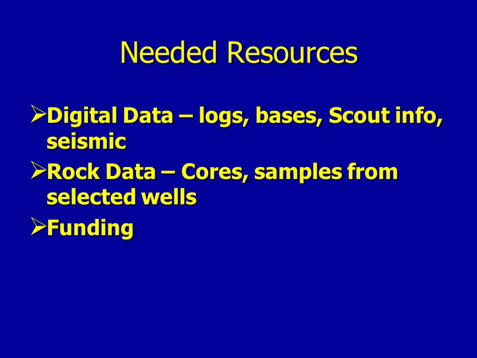 Needed Resources Digital Data – logs, bases, Scout info, seismic