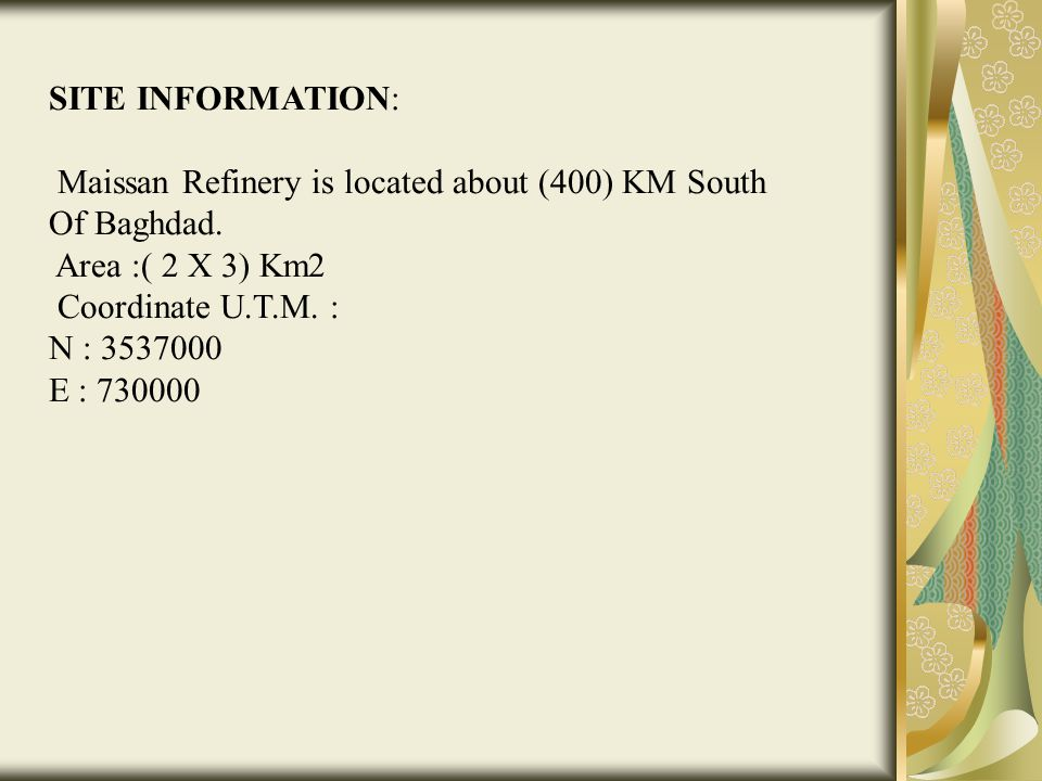 SITE INFORMATION: Maissan Refinery is located about (400) KM South Of Baghdad. Area :( 2 X 3) Km2.
