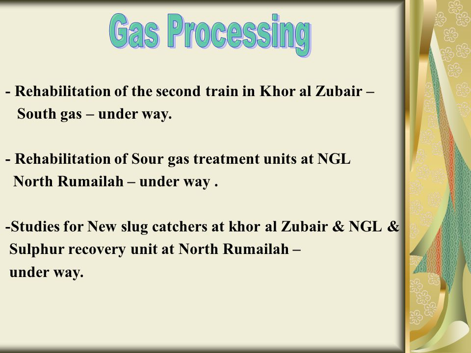 Gas Processing - Rehabilitation of the second train in Khor al Zubair – South gas – under way. - Rehabilitation of Sour gas treatment units at NGL.