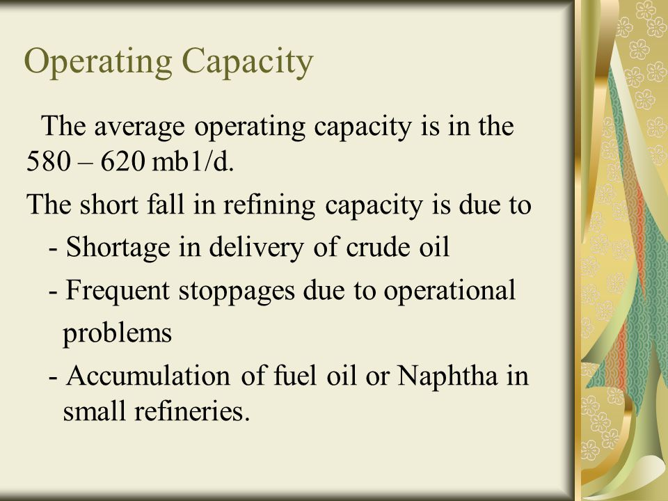 Operating Capacity The average operating capacity is in the 580 – 620 mb1/d. The short fall in refining capacity is due to.