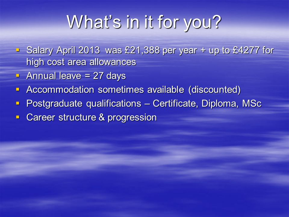 What's in it for you Salary April 2013 was £21,388 per year + up to £4277 for high cost area allowances.