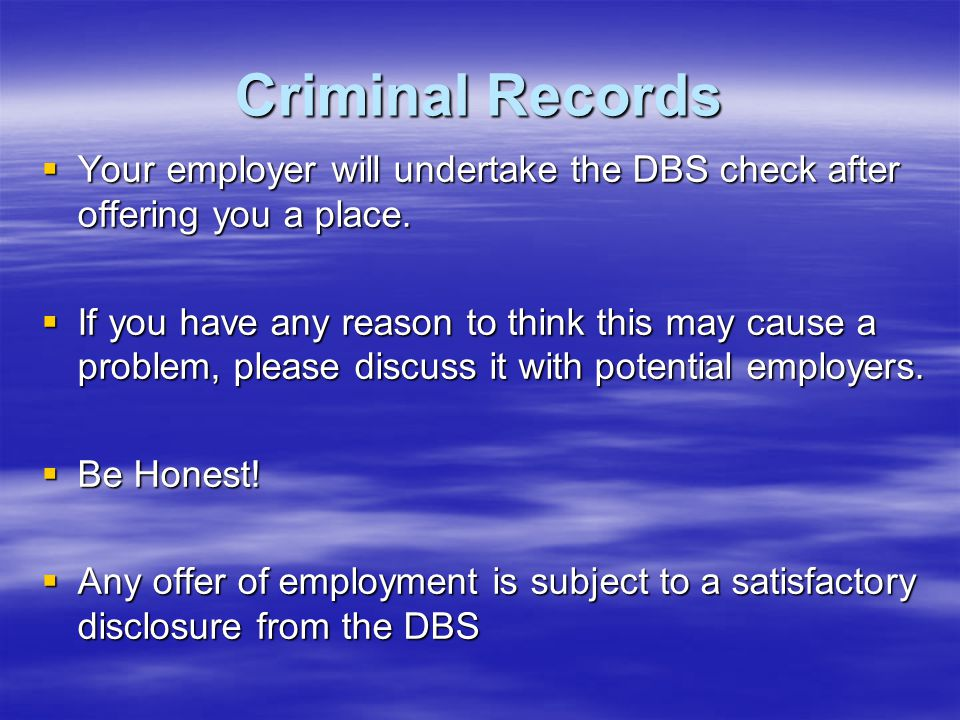 Criminal Records Your employer will undertake the DBS check after offering you a place.